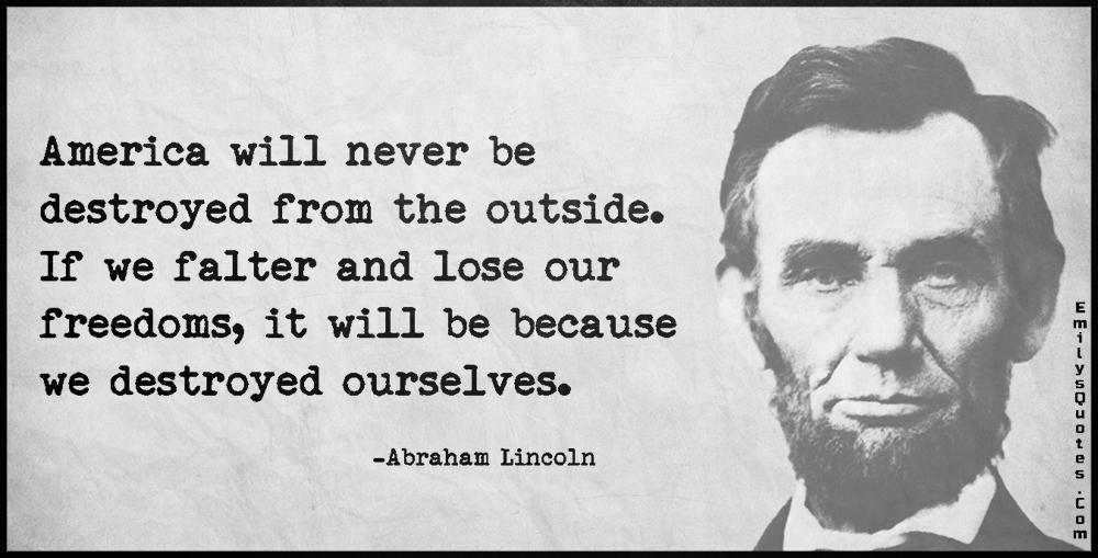 EmilysQuotes.Com-AmericadestructionoutsidefreedomloseinsideconsequencesintelligentwisdomthreatconspiracyAbraham-Lincoln.jpg